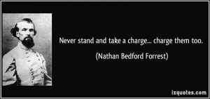Never stand and take a charge... charge them too. - Nathan Bedford ...