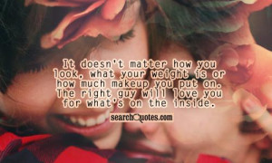 ... you put on. The right guy will love you for what's on the inside