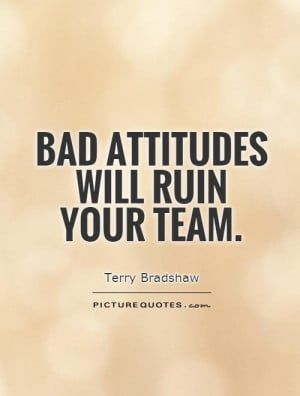 Bad Attitude Quotes Bad attitudes will ruin your