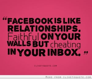 Facebook is like relationships. Faithful on your walls but ...
