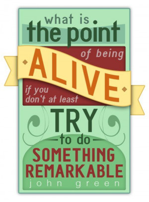 ... of being alive if you don't at least try to do something remarkable