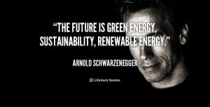 The future is green energy, sustainability, renewable energy.""