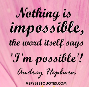 Nothing is impossible, the word itself says 'I'm possible ...