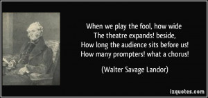 the fool, how wide The theatre expands! beside, How long the audience ...