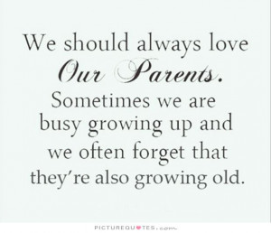 We should always love our parents. Sometimes we are busy growing up ...