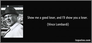 Show me a good loser, and I'll show you a loser. - Vince Lombardi