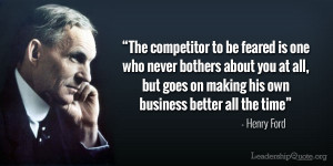 "... goes on making his own business better all the time"" – Henry Ford"