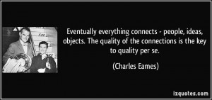 ... of the connections is the key to quality per se. - Charles Eames