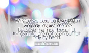 Why do we close our eyes when we pray, cry, kiss, dream? Because the ...