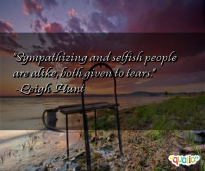 Sympathizing and selfish people are alike, both given to tears. -Leigh ...