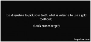 It is disgusting to pick your teeth; what is vulgar is to use a gold ...