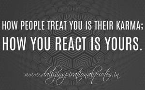 ... their karma; how you react is yours. ~ Anonymous ( Inspiring Quotes