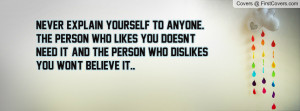 Never explain yourself to anyone. The person who likes you doesn't ...