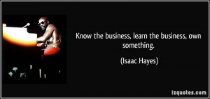 Know the business, learn the business, own something. - Isaac Hayes