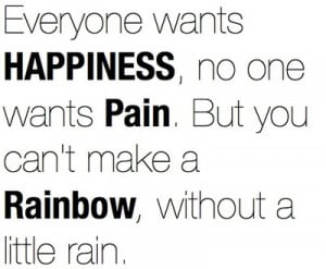 ... no one wants pain but you can t make a rainbow without a little rain