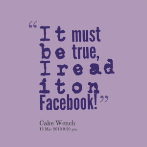 Quotes Picture: it must be true, i read it on facebook!