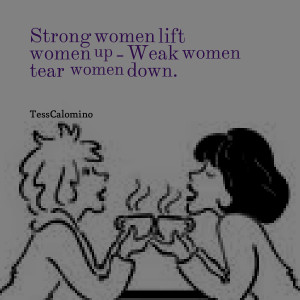 Quotes Picture: strong women lift women up weak women tear women down
