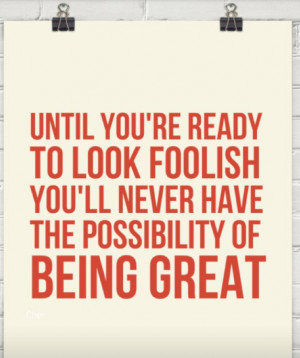 Have the confidence to look foolish. It shows strength and allows you ...