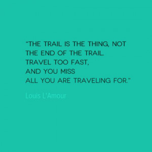 The trail is the thing, not the end of the trail. Travel too fast and ...