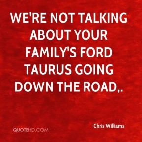 Chris Williams - We're not talking about your family's Ford Taurus ...