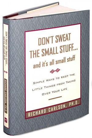 Top 25 Quotes from Don't Sweat the Small Stuff by Richard Carlson