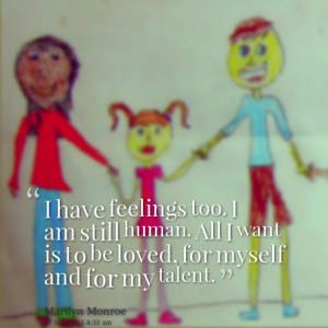 Quotes Picture: i have feelings too i am still human all i want is to ...