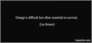 Change is difficult but often essential to survival. - Les Brown