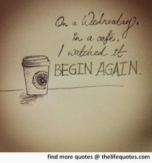 wednesday quotes on a wednesday in a cafe i watched it begin again