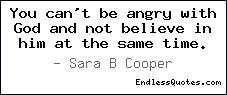 You can't be angry with God and not believe in him at the same time.