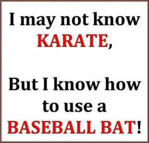 Don't know Karate but I know how to use a baseball bat.