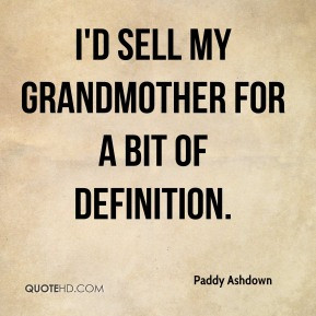 Paddy Ashdown - I'd sell my grandmother for a bit of definition.