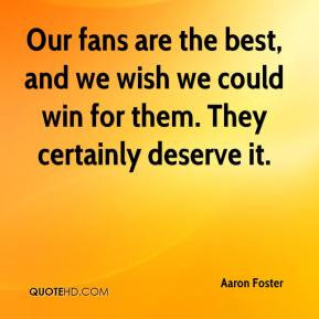 ... wish we could win for them. They certainly deserve it. - Aaron Foster