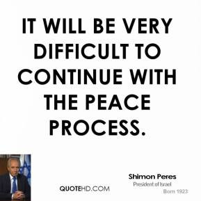 shimon-peres-quote-it-will-be-very-difficult-to-continue-with-the-peac ...