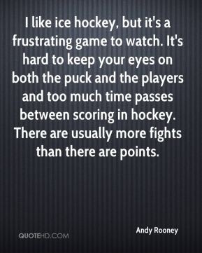 Andy Rooney - I like ice hockey, but it's a frustrating game to watch ...