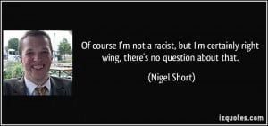 Of course I'm not a racist, but I'm certainly right wing, there's no ...