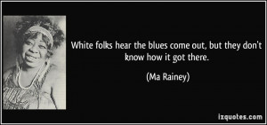 White folks hear the blues come out, but they don't know how it got ...