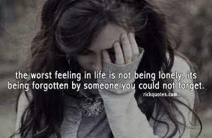 Forget Quotes | The Worst Feeling In Life Is Not Being Lonely. Its ...