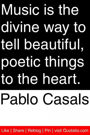 Pablo Casals - Music is the divine way to tell beautiful, poetic ...