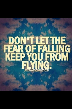 Dont let the fear of falling keep you from flying.....love this ...