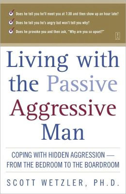 Living with the Passive-Aggressive Man: Coping with Hidden Aggression ...