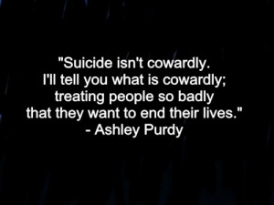 Suicide isn't cowardly. I'll tell you what is cowardly; treating ...