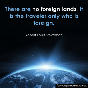 ... There are no foreign lands. It is the traveler only who is foreign