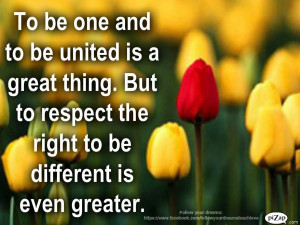 ... great thing .But to respect the right to be different is even greater