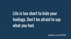 ... too short to hide your feelings. Don't be afraid to say what you feel