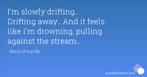 slowly drifting.. Drifting away.. And it feels like i'm drowning ...
