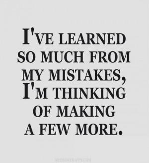 ... think I'll ever consider myself too old to make any more mistakes