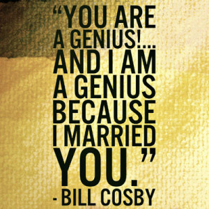 """YOU are a genius!... and I am a genius because I married you."""""""