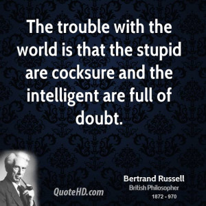 ... is that the stupid are cocksure and the intelligent are full of doubt