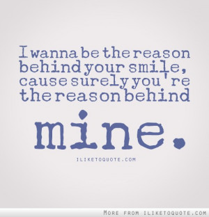 ... reason behind your smile, cause surely, you're the reason behind mine