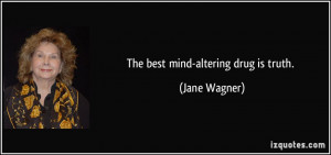 The best mind-altering drug is truth. - Jane Wagner